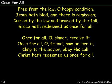 Once For All 1-3 Free from the law, O happy condition, Jesus hath bled, and there is remission; Cursed by the law and bruised by the fall, Grace hath redeemed.