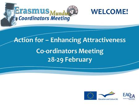 Action for – Enhancing Attractiveness Co-ordinators Meeting 28-29 February WELCOME!