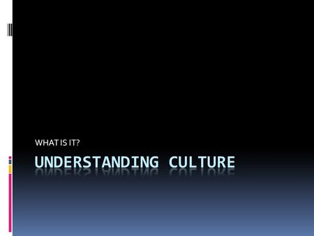 WHAT IS IT?. UNDERSTANDING CULTURE  Culture is a way of life for people who share similar beliefs and customs.  Social Scientist divide culture into.