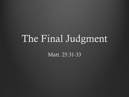 The Final Judgment Matt. 25:31-33. On His Right Those that are blessed – Matt. 25:34-40 They inherit the kingdom; they are God's children Notice their.