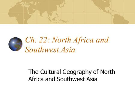 Ch. 22: North Africa and Southwest Asia The Cultural Geography of North Africa and Southwest Asia.