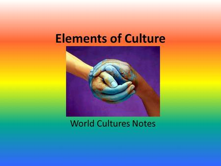 Elements of Culture World Cultures Notes. Is everyone born into culture? How does our culture influence our lives? Yes, we inherit our culture from parents.