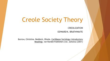 Creole Society Theory CREOLIZATION EDWARD K. BRATHWAITE Barrow, Christine. Reddock, Rhoda. Caribbean Sociology: Introductory Readings. Ian Randle Publishers.