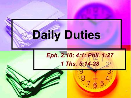 1 Daily Duties Eph. 2:10; 4:1; Phil. 1:27 1 Ths. 5:14-28.
