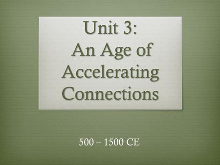 Unit 3: An Age of Accelerating Connections 500 – 1500 CE.