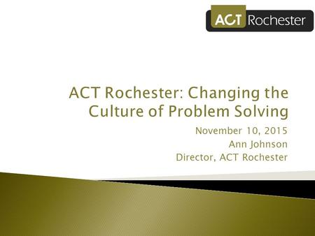 November 10, 2015 Ann Johnson Director, ACT Rochester.