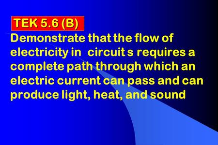 TEK 5.6 (B) Demonstrate that the flow of electricity in circuit s requires a complete path through which an electric current can pass and can produce light,