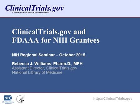 ClinicalTrials.gov and FDAAA for NIH Grantees NIH Regional Seminar – October 2015 Rebecca J. Williams, Pharm.D., MPH Assistant Director, ClinicalTrials.gov.