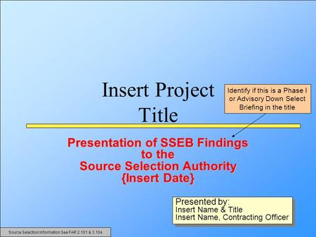 Insert Project Title Presentation of SSEB Findings to the Source Selection Authority {Insert Date} Presented by: Insert Name & Title Insert Name, Contracting.