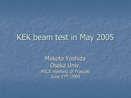 KEK beam test in May 2005 Makoto Yoshida Osaka Univ. MICE Frascati June 27 th, 2005.