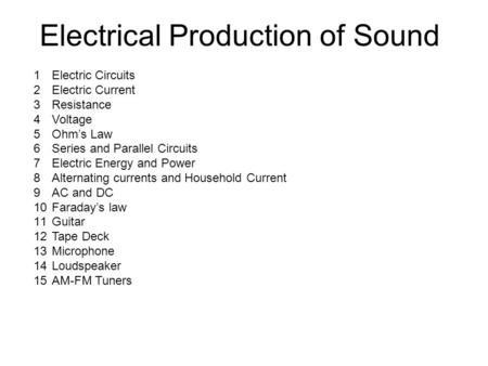 Electrical Production of Sound 1Electric Circuits 2Electric Current 3Resistance 4Voltage 5Ohm's Law 6Series and Parallel Circuits 7Electric Energy and.