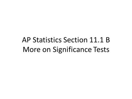 AP Statistics Section 11.1 B More on Significance Tests.