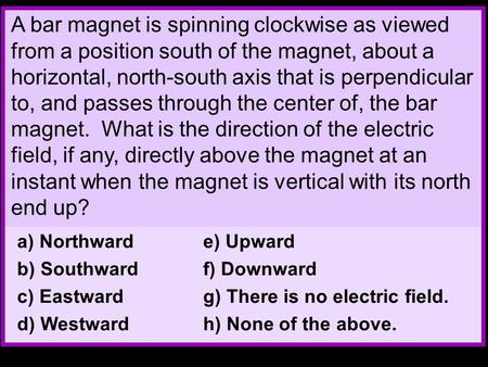 A bar magnet is spinning clockwise as viewed from a position south of the magnet, about a horizontal, north-south axis that is perpendicular to, and passes.