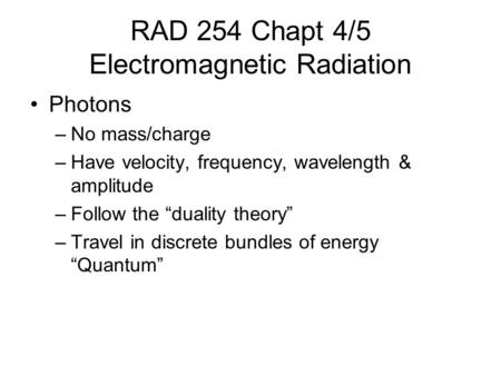 "RAD 254 Chapt 4/5 Electromagnetic Radiation Photons –No mass/charge –Have velocity, frequency, wavelength & amplitude –Follow the ""duality theory"" –Travel."