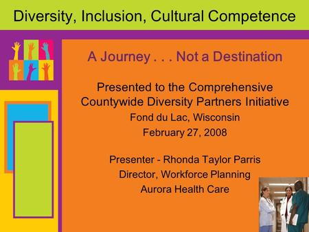 Diversity, Inclusion, Cultural Competence A Journey... Not a Destination Presented to the Comprehensive Countywide Diversity Partners Initiative Fond du.