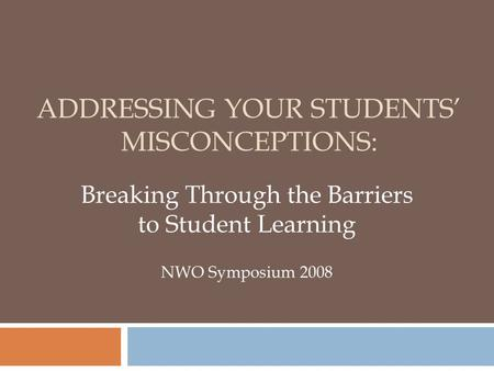ADDRESSING YOUR STUDENTS' MISCONCEPTIONS: Breaking Through the Barriers to Student Learning NWO Symposium 2008.