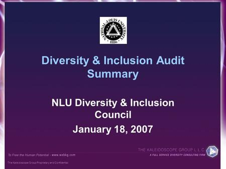 The Kaleidoscope Group Proprietary and Confidential Diversity & Inclusion Audit Summary NLU Diversity & Inclusion Council January 18, 2007.