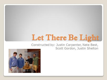 Let There Be Light Constructed by: Justin Carpenter, Nate Best, Scott Gordon, Justin Shelton.