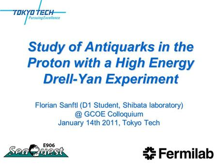 Study of Antiquarks in the Proton with a High Energy Drell-Yan Experiment Florian Sanftl (D1 Student, Shibata GCOE Colloquium January 14th.
