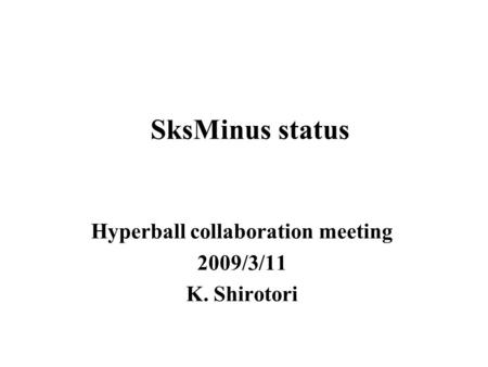 SksMinus status Hyperball collaboration meeting 2009/3/11 K. Shirotori.