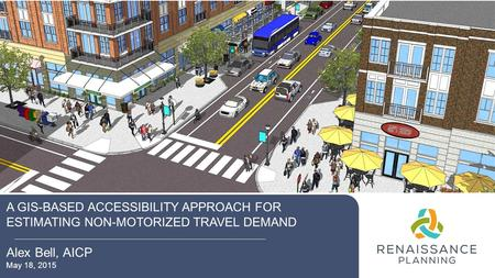 A GIS-BASED ACCESSIBILITY APPROACH FOR ESTIMATING NON-MOTORIZED TRAVEL DEMAND Alex Bell, AICP May 18, 2015.