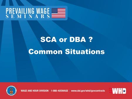 SCA or DBA ? Common Situations. Contracts Requiring SCA or DBA General Principles SCA does not apply to any contract principally for construction subject.