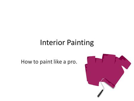 Interior Painting How to paint like a pro.. Step 1: Preparation Remove as many items from room as possible Cover any remaining furniture & floors Remove.