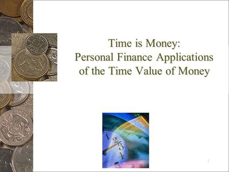 1 Time is Money: Personal Finance Applications of the Time Value of Money.