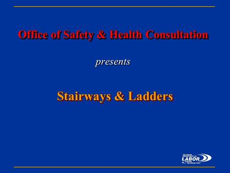 Office of Safety & Health Consultation Office of Safety & Health Consultation presents Stairways & Ladders.