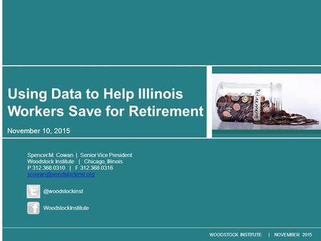 WOODSTOCK INSTITUTE | NOVEMBER 2015 November 10, 2015 Using Data to Help Illinois Workers Save for Retirement Spencer M. Cowan | Senior Vice President.