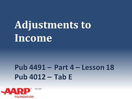 TAX-AIDE Adjustments to Income Pub 4491 –Part 4 – Lesson 18 Pub 4012 – Tab E.