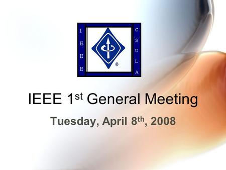IEEE 1 st General Meeting Tuesday, April 8 th, 2008.