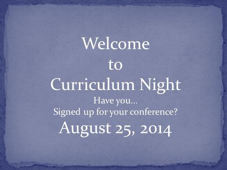 Welcome to Curriculum Night Have you… Signed up for your conference? August 25, 2014.