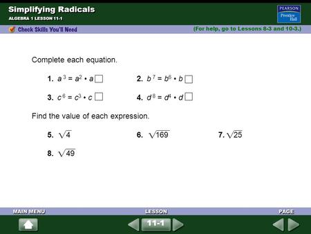 Simplifying Radicals (For help, go to Lessons 8-3 and 10-3.) ALGEBRA 1 LESSON 11-1 Complete each equation. 1.a 3 = a 2 a2.b 7 = b 6 b 3.c 6 = c 3 c4.d.