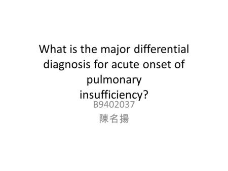 What is the major differential diagnosis for acute onset of pulmonary insufficiency? B9402037 陳名揚.