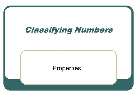 Classifying Numbers Properties. Number Sets Natural Numbers: 1, 2, 3, … Whole Numbers: 0, 1, 2, 3, … Integers: …-3, -2, -1, 0, 1, 2, 3, … Rational Numbers: