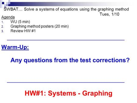 SWBAT… Solve a systems of equations using the graphing method Tues, 1/10 Agenda 1. WU (5 min) 2. Graphing method posters (20 min) 3. Review HW #1 Warm-Up: