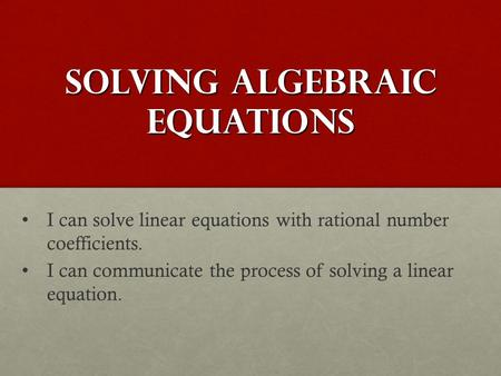 Solving Algebraic Equations I can solve linear equations with rational number coefficients. I can communicate the process of solving a linear equation.