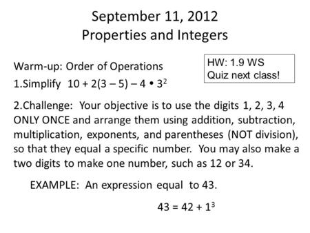 September 11, 2012 Properties and Integers Warm-up: Order of Operations 1.Simplify 10 + 2(3 – 5) – 4  3 2 2.Challenge: Your objective is to use the digits.
