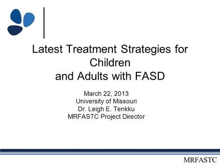 MRFASTC Latest Treatment Strategies for Children and Adults with FASD March 22, 2013 University of Missouri Dr. Leigh E. Tenkku MRFASTC Project Director.