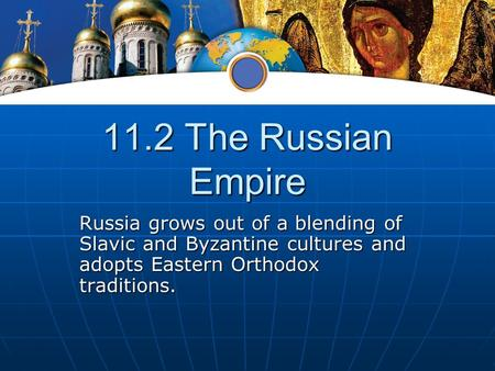 11.2 The Russian Empire Russia grows out of a blending of Slavic and Byzantine cultures and adopts Eastern Orthodox traditions.