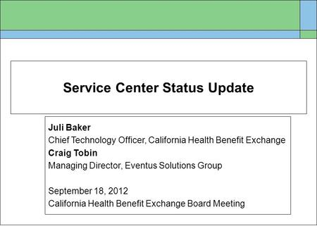 Service Center Status Update Juli Baker Chief Technology Officer, California Health Benefit Exchange Craig Tobin Managing Director, Eventus Solutions Group.