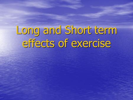 Long and Short term effects of exercise. Short term effects List as many short term effects of exercise/training on the body you can think of. Can they.