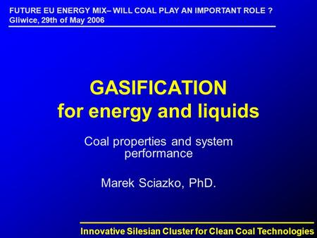 Innovative Silesian Cluster for Clean Coal Technologies FUTURE EU ENERGY MIX– WILL COAL PLAY AN IMPORTANT ROLE ? Gliwice, 29th of May 2006 GASIFICATION.
