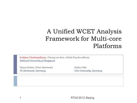 A Unified WCET Analysis Framework for Multi-core Platforms Sudipta Chattopadhyay, Chong Lee Kee, Abhik Roychoudhury National University of Singapore Timon.