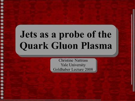 Jets as a probe of the Quark Gluon Plasma Jets as a probe of the Quark Gluon Plasma Christine Nattrass Yale University Goldhaber Lecture 2008 Christine.