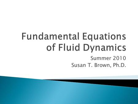 Summer 2010 Susan T. Brown, Ph.D..  The most common form of the Equations of Fluid Dynamics that are solved for practical problems are the Navier-Stokes.