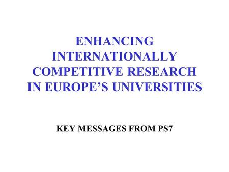 ENHANCING INTERNATIONALLY COMPETITIVE RESEARCH IN EUROPE'S UNIVERSITIES KEY MESSAGES FROM PS7.