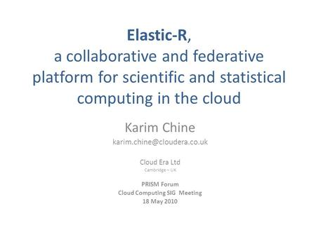 Elastic-R, a collaborative and federative platform for scientific and statistical computing in the cloud Karim Chine Cloud Era.