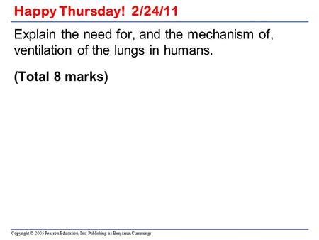 Happy Thursday! 2/24/11 Explain the need for, and the mechanism of, ventilation of the lungs in humans. (Total 8 marks)